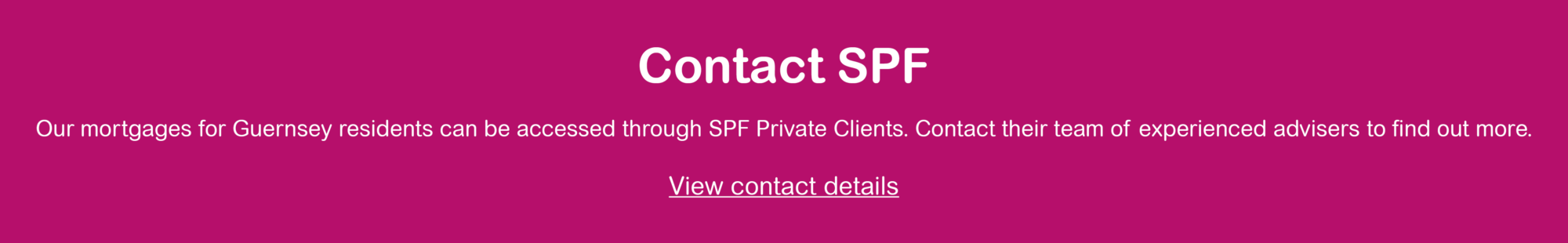 Magenta banner with white text. Contact SPF's team of experienced advisers to find out more about Guernsey mortgages.